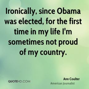 Ann Coulter - Ironically, since Obama was elected, for the first time in my life I'm sometimes not proud of my country.