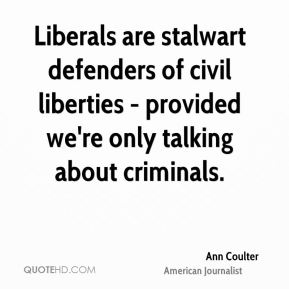 Ann Coulter - Liberals are stalwart defenders of civil liberties - provided we're only talking about criminals.