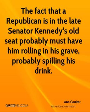 Ann Coulter - The fact that a Republican is in the late Senator Kennedy's old seat probably must have him rolling in his grave, probably spilling his drink.