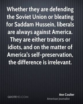 Ann Coulter - Whether they are defending the Soviet Union or bleating for Saddam Hussein, liberals are always against America. They are either traitors or idiots, and on the matter of America's self-preservation, the difference is irrelevant.