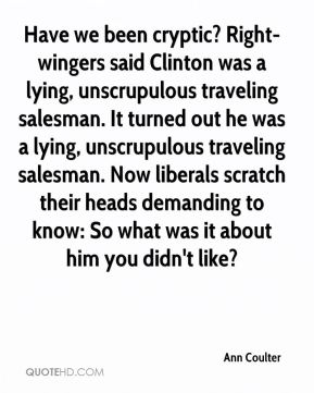 Have we been cryptic? Right-wingers said Clinton was a lying, unscrupulous traveling salesman. It turned out he was a lying, unscrupulous traveling salesman. Now liberals scratch their heads demanding to know: So what was it about him you didn't like?