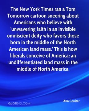 The New York Times ran a Tom Tomorrow cartoon sneering about Americans who believe with 'unwavering faith in an invisible omniscient deity who favors those born in the middle of the North American land mass.' This is how liberals conceive of America: an undifferentiated land mass in the middle of North America.