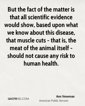 Ann Veneman - But the fact of the matter is that all scientific evidence would show, based upon what we know about this disease, that muscle cuts - that is, the meat of the animal itself - should not cause any risk to human health.