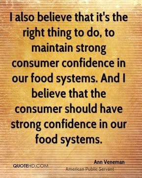 I also believe that it's the right thing to do, to maintain strong consumer confidence in our food systems. And I believe that the consumer should have strong confidence in our food systems.