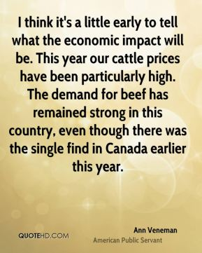 Ann Veneman - I think it's a little early to tell what the economic impact will be. This year our cattle prices have been particularly high. The demand for beef has remained strong in this country, even though there was the single find in Canada earlier this year.