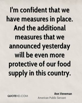 Ann Veneman - I'm confident that we have measures in place. And the additional measures that we announced yesterday will be even more protective of our food supply in this country.