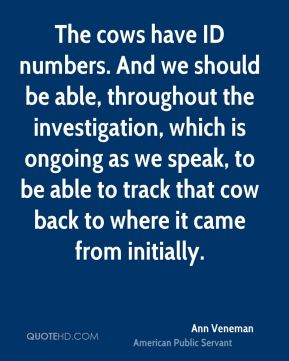 The cows have ID numbers. And we should be able, throughout the investigation, which is ongoing as we speak, to be able to track that cow back to where it came from initially.