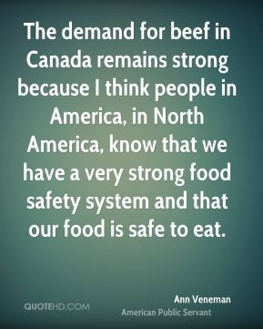 The demand for beef in Canada remains strong because I think people in America, in North America, know that we have a very strong food safety system and that our food is safe to eat.