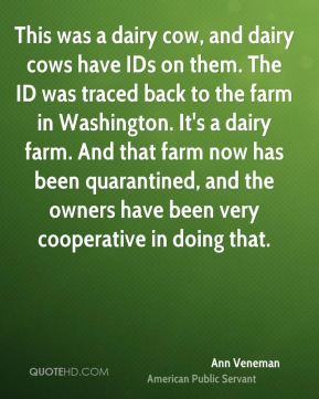 Ann Veneman - This was a dairy cow, and dairy cows have IDs on them. The ID was traced back to the farm in Washington. It's a dairy farm. And that farm now has been quarantined, and the owners have been very cooperative in doing that.