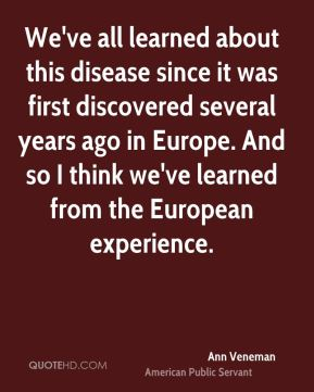 Ann Veneman - We've all learned about this disease since it was first discovered several years ago in Europe. And so I think we've learned from the European experience.