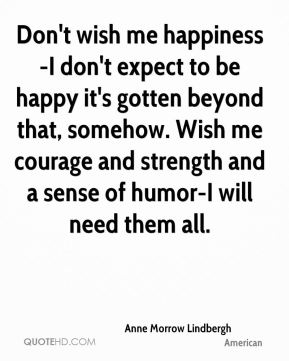 Anne Morrow Lindbergh - Don't wish me happiness-I don't expect to be happy it's gotten beyond that, somehow. Wish me courage and strength and a sense of humor-I will need them all.
