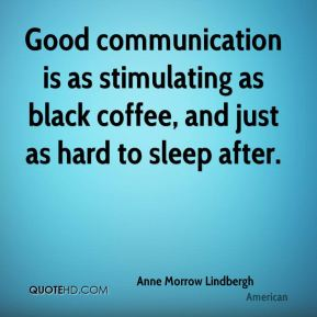 Anne Morrow Lindbergh - Good communication is as stimulating as black coffee, and just as hard to sleep after.
