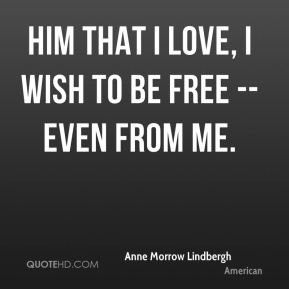 Him that I love, I wish to be free -- even from me.