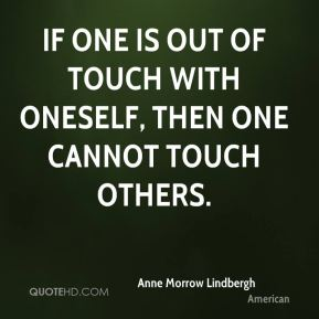 If one is out of touch with oneself, then one cannot touch others.