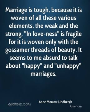 """Anne Morrow Lindbergh - Marriage is tough, because it is woven of all these various elements, the weak and the strong. """"In love-ness"""" is fragile for it is woven only with the gossamer threads of beauty. It seems to me absurd to talk about """"happy"""" and """"unhappy"""" marriages."""