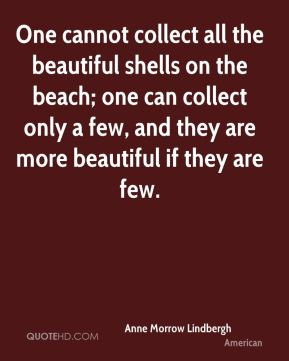 One cannot collect all the beautiful shells on the beach; one can collect only a few, and they are more beautiful if they are few.