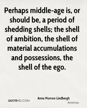 Perhaps middle-age is, or should be, a period of shedding shells; the shell of ambition, the shell of material accumulations and possessions, the shell of the ego.