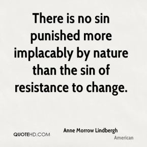 Anne Morrow Lindbergh - There is no sin punished more implacably by nature than the sin of resistance to change.