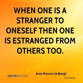Anne Morrow Lindbergh - When one is a stranger to oneself then one is estranged from others too.