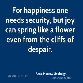 Anne Morrow Lindbergh - For happiness one needs security, but joy can spring like a flower even from the cliffs of despair.