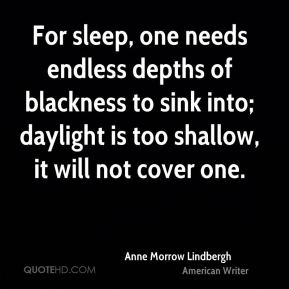 For sleep, one needs endless depths of blackness to sink into; daylight is too shallow, it will not cover one.