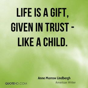 Life is a gift, given in trust - like a child.
