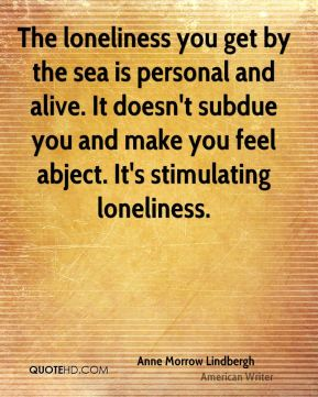 The loneliness you get by the sea is personal and alive. It doesn't subdue you and make you feel abject. It's stimulating loneliness.