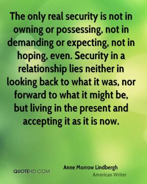 The only real security is not in owning or possessing, not in demanding or expecting, not in hoping, even. Security in a relationship lies neither in looking back to what it was, nor forward to what it might be, but living in the present and accepting it as it is now.