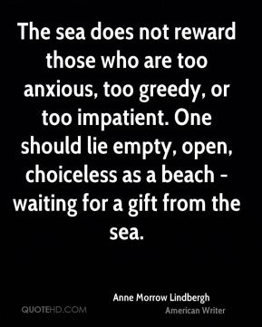 The sea does not reward those who are too anxious, too greedy, or too impatient. One should lie empty, open, choiceless as a beach - waiting for a gift from the sea.