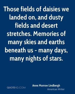 Anne Morrow Lindbergh - Those fields of daisies we landed on, and dusty fields and desert stretches. Memories of many skies and earths beneath us - many days, many nights of stars.