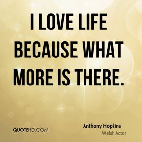 I love life because what more is there.