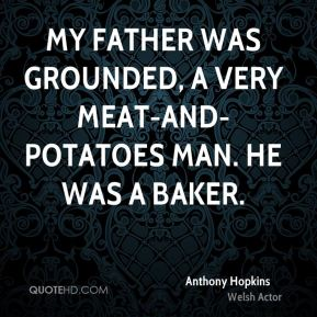 My father was grounded, a very meat-and-potatoes man. He was a baker.