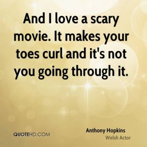 And I love a scary movie. It makes your toes curl and it's not you going through it.