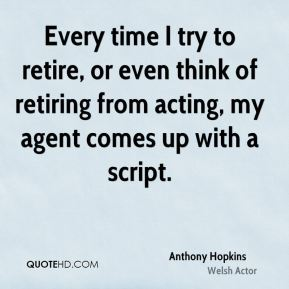 Every time I try to retire, or even think of retiring from acting, my agent comes up with a script.