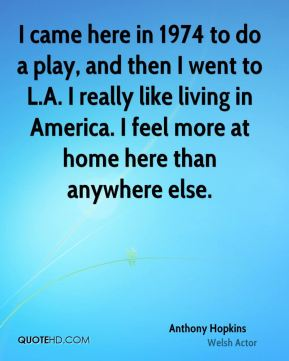 I came here in 1974 to do a play, and then I went to L.A. I really like living in America. I feel more at home here than anywhere else.