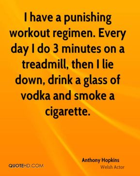 Anthony Hopkins - I have a punishing workout regimen. Every day I do 3 minutes on a treadmill, then I lie down, drink a glass of vodka and smoke a cigarette.