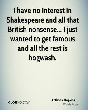 I have no interest in Shakespeare and all that British nonsense... I just wanted to get famous and all the rest is hogwash.