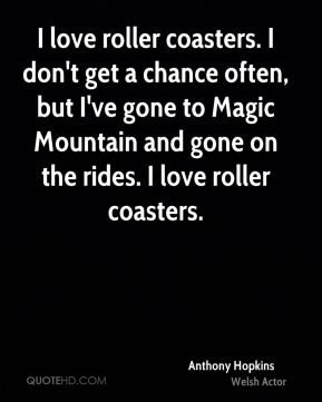 Anthony Hopkins - I love roller coasters. I don't get a chance often, but I've gone to Magic Mountain and gone on the rides. I love roller coasters.