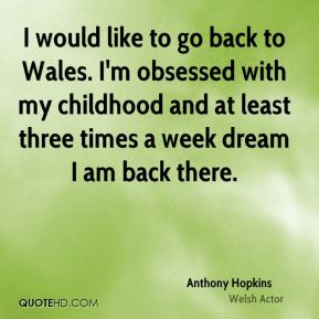 I would like to go back to Wales. I'm obsessed with my childhood and at least three times a week dream I am back there.