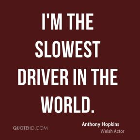 I'm the slowest driver in the world.