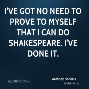 I've got no need to prove to myself that I can do Shakespeare. I've done it.