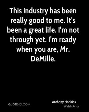 Anthony Hopkins - This industry has been really good to me. It's been a great life. I'm not through yet. I'm ready when you are, Mr. DeMille.