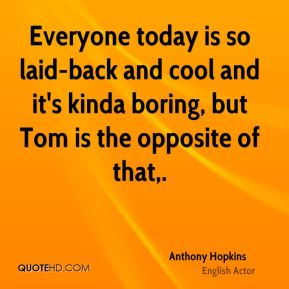 Anthony Hopkins - Everyone today is so laid-back and cool and it's kinda boring, but Tom is the opposite of that.