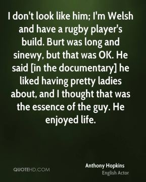 Anthony Hopkins - I don't look like him; I'm Welsh and have a rugby player's build. Burt was long and sinewy, but that was OK. He said [in the documentary] he liked having pretty ladies about, and I thought that was the essence of the guy. He enjoyed life.