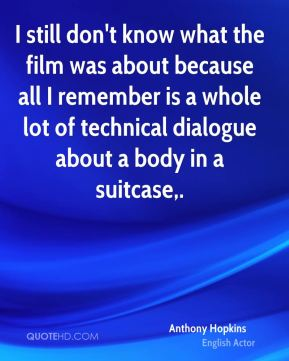 Anthony Hopkins - I still don't know what the film was about because all I remember is a whole lot of technical dialogue about a body in a suitcase.