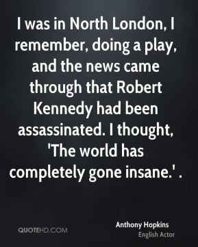 I was in North London, I remember, doing a play, and the news came through that Robert Kennedy had been assassinated. I thought, 'The world has completely gone insane.' .