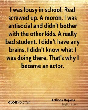 I was lousy in school. Real screwed up. A moron. I was antisocial and didn't bother with the other kids. A really bad student. I didn't have any brains. I didn't know what I was doing there. That's why I became an actor.