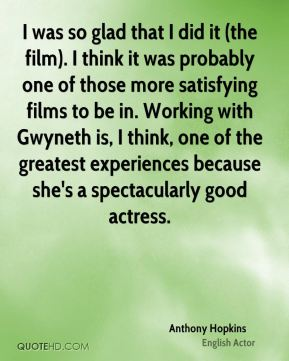 I was so glad that I did it (the film). I think it was probably one of those more satisfying films to be in. Working with Gwyneth is, I think, one of the greatest experiences because she's a spectacularly good actress.