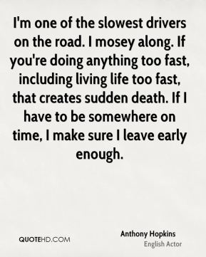 I'm one of the slowest drivers on the road. I mosey along. If you're doing anything too fast, including living life too fast, that creates sudden death. If I have to be somewhere on time, I make sure I leave early enough.