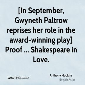 Anthony Hopkins - [In September, Gwyneth Paltrow reprises her role in the award-winning play] Proof ... Shakespeare in Love.